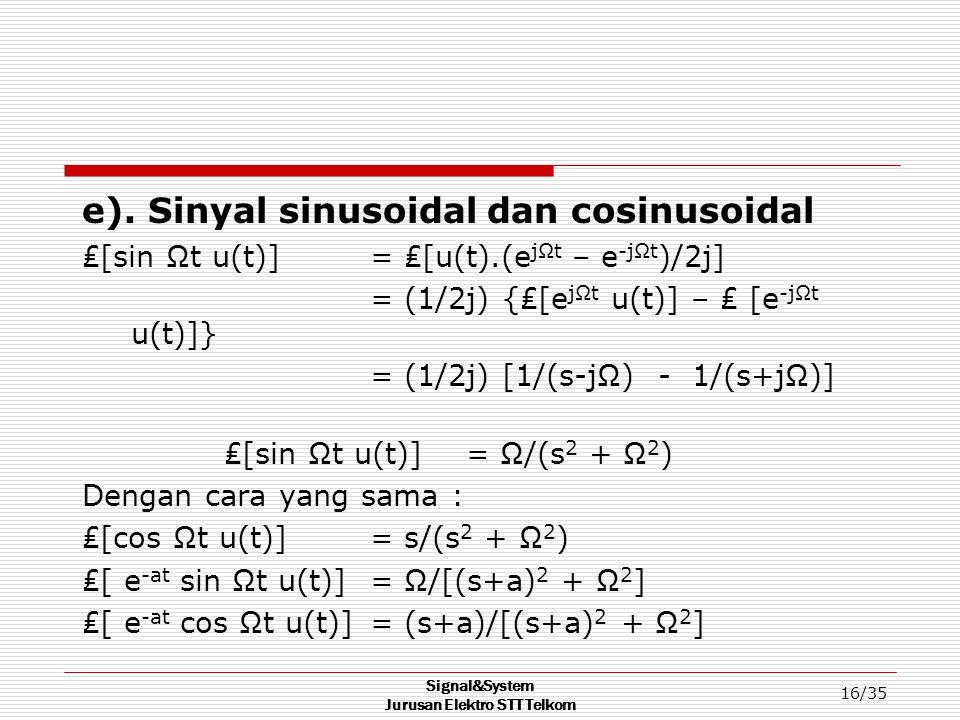 Signal&System Jurusan Elektro STT Telkom 16/35 e). Sinyal sinusoidal dan cosinusoidal ₤[sin Ωt u(t)] = ₤[u(t).(e jΩt – e -jΩt )/2j] = (1/2j) {₤[e jΩt