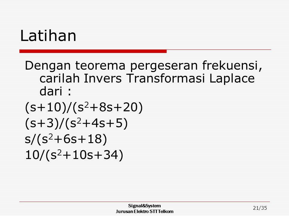 Signal&System Jurusan Elektro STT Telkom 21/35 Latihan Dengan teorema pergeseran frekuensi, carilah Invers Transformasi Laplace dari : (s+10)/(s 2 +8s