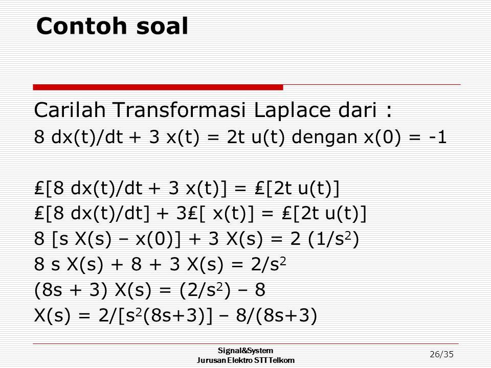 Signal&System Jurusan Elektro STT Telkom 26/35 Contoh soal Carilah Transformasi Laplace dari : 8 dx(t)/dt + 3 x(t) = 2t u(t) dengan x(0) = -1 ₤[8 dx(t