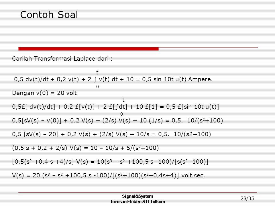 Signal&System Jurusan Elektro STT Telkom 28/35 Contoh Soal Carilah Transformasi Laplace dari : t 0,5 dv(t)/dt + 0,2 v(t) + 2 ∫ v(t) dt + 10 = 0,5 sin