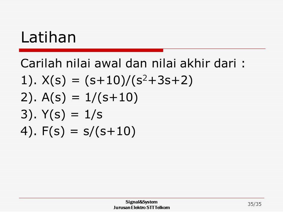 Signal&System Jurusan Elektro STT Telkom 35/35 Latihan Carilah nilai awal dan nilai akhir dari : 1). X(s) = (s+10)/(s 2 +3s+2) 2). A(s) = 1/(s+10) 3).