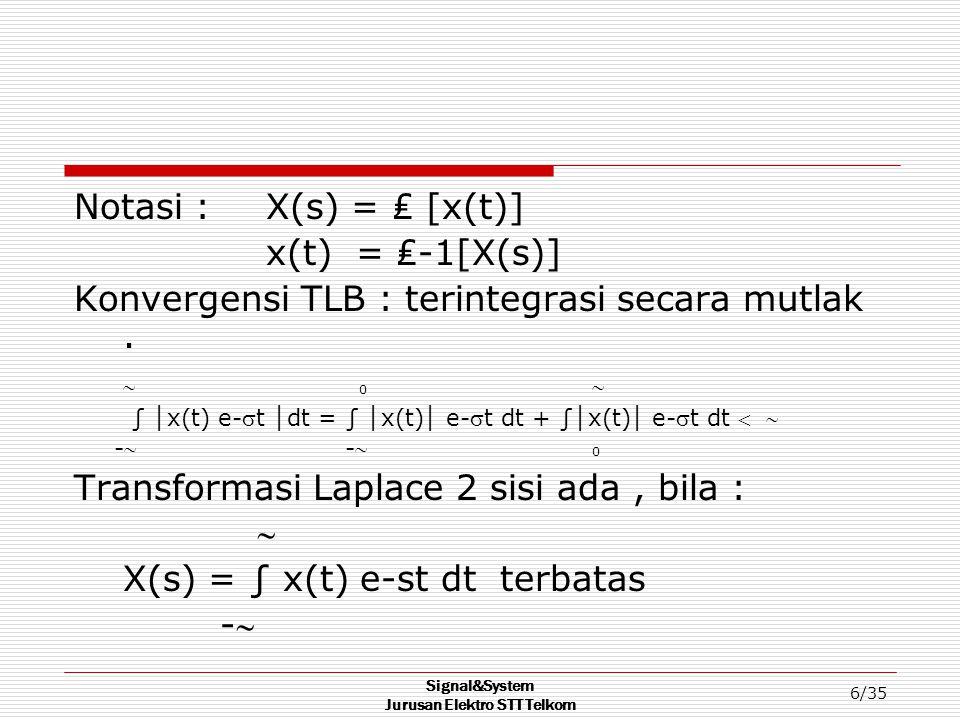 Signal&System Jurusan Elektro STT Telkom 6/35 Notasi : X(s) = ₤ [x(t)] x(t) = ₤-1[X(s)] Konvergensi TLB : terintegrasi secara mutlak.  0  ∫ │ x(t) e