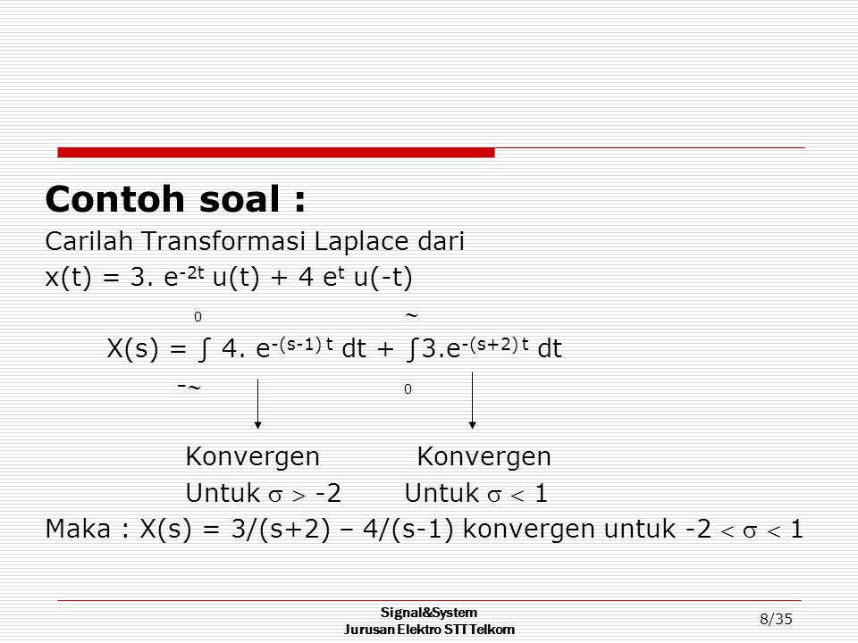 Signal&System Jurusan Elektro STT Telkom 9/35 TRANSFORMASI LAPLACE SATU SISI [TLSS] Definisi : diberikan suatu sinyal x(t) kausal, maka :  X(s) = ∫ x(t) e -st dt 0 +jΩ x(t) =(1/2Πj) ∫ X(s) e st ds -jΩ Konvergensi TLSS jika :lim e-t x(t) = 0 s → 