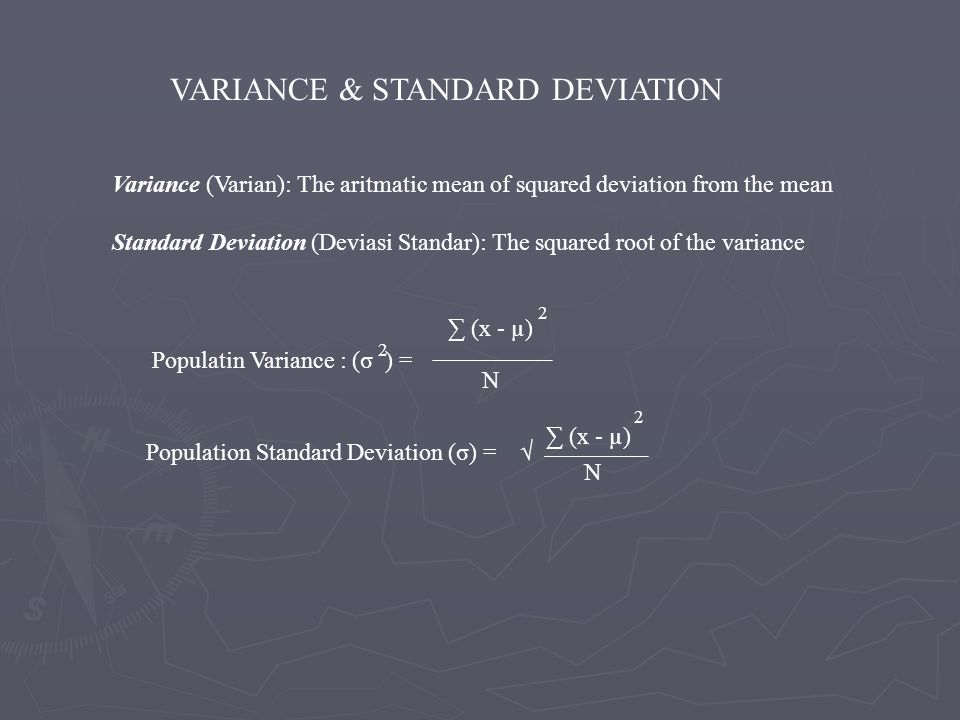 VARIANCE & STANDARD DEVIATION Variance (Varian): The aritmatic mean of squared deviation from the mean Standard Deviation (Deviasi Standar): The squar
