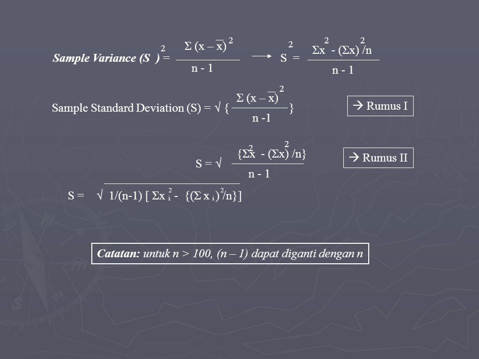 Sample Variance (S ) = 2 Σ (x – x) 2 n - 1 Sample Standard Deviation (S) = √ { } Σ (x – x) 2 n -1 S = 2 Σx - (Σx) /n 22 n - 1 S = √ {Σx - (Σx) /n} n - 1 2 2 S = √ 1/(n-1) [ Σx - {(Σ x ) /n}] 22 ii Catatan: untuk n > 100, (n – 1) dapat diganti dengan n  Rumus I  Rumus II