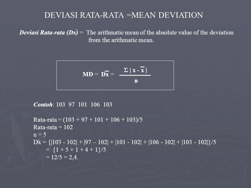 Deviasi Rata-rata (Dx) = The arithmatic mean of the absolute value of the deviation from the arithmatic mean. Σ | x - x | n MD = Dx = Contoh: 103 97 1