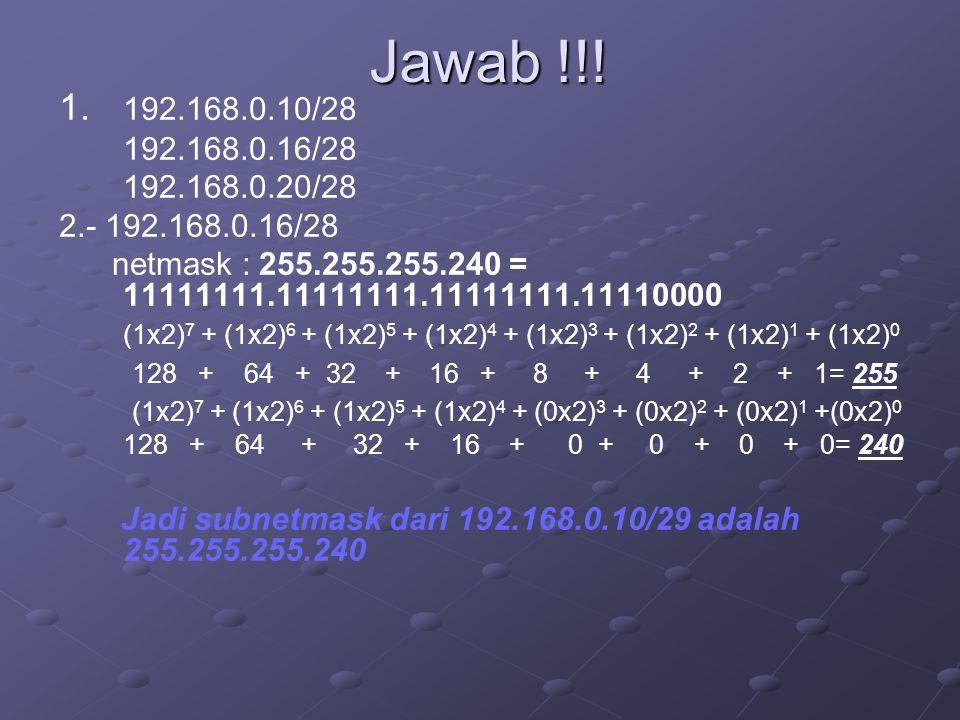 Jawab !!! 1. 192.168.0.10/28 192.168.0.16/28 192.168.0.20/28 2.- 192.168.0.16/28 netmask : 255.255.255.240 = 11111111.11111111.11111111.11110000 (1x2)