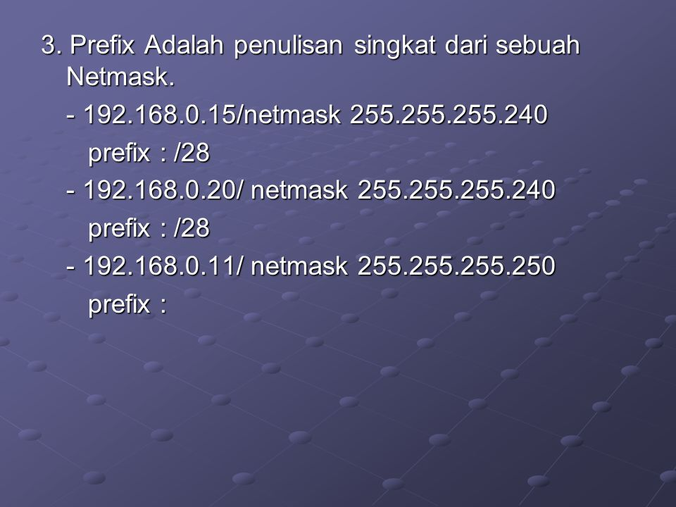 3. Prefix Adalah penulisan singkat dari sebuah Netmask. - 192.168.0.15/netmask 255.255.255.240 prefix : /28 prefix : /28 - 192.168.0.20/ netmask 255.2