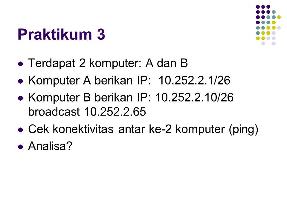 Praktikum 3 Terdapat 2 komputer: A dan B Komputer A berikan IP: 10.252.2.1/26 Komputer B berikan IP: 10.252.2.10/26 broadcast 10.252.2.65 Cek konektiv