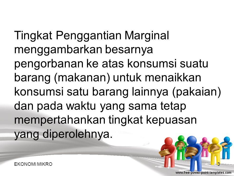 Tingkat Penggantian Marginal menggambarkan besarnya pengorbanan ke atas konsumsi suatu barang (makanan) untuk menaikkan konsumsi satu barang lainnya (pakaian) dan pada waktu yang sama tetap mempertahankan tingkat kepuasan yang diperolehnya.
