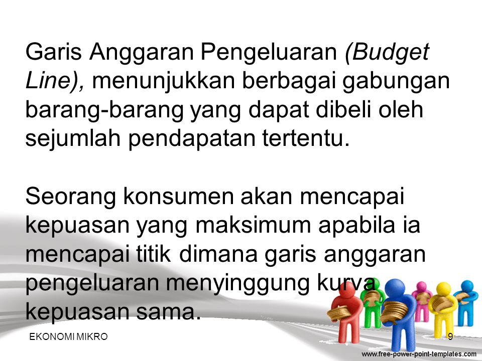 Garis Anggaran Pengeluaran (Budget Line), menunjukkan berbagai gabungan barang-barang yang dapat dibeli oleh sejumlah pendapatan tertentu.