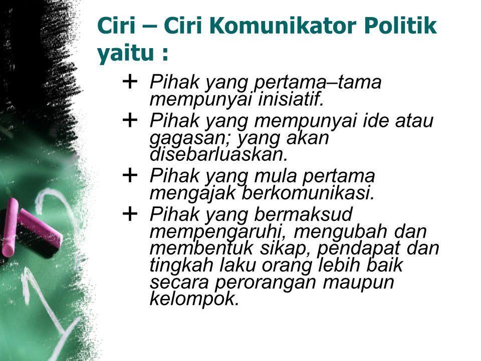 Ciri – Ciri Komunikator Politik yaitu :  Pihak yang pertama–tama mempunyai inisiatif.  Pihak yang mempunyai ide atau gagasan; yang akan disebarluask