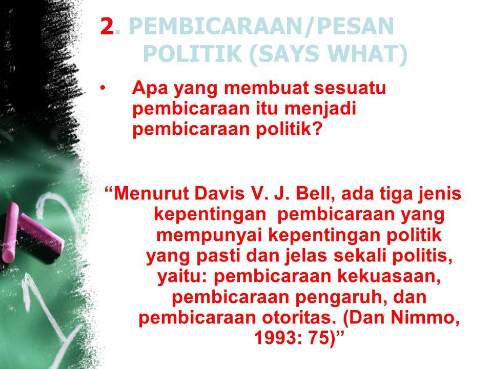 """2. PEMBICARAAN/PESAN POLITIK (SAYS WHAT) Apa yang membuat sesuatu pembicaraan itu menjadi pembicaraan politik? """"Menurut Davis V. J. Bell, ada tiga jen"""