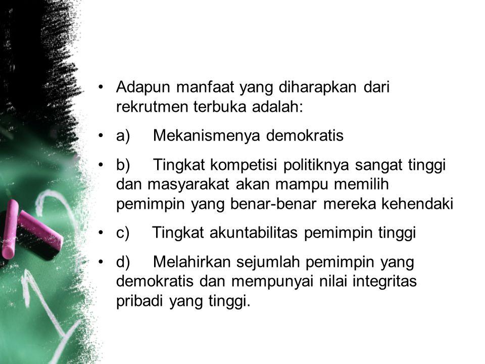 Adapun manfaat yang diharapkan dari rekrutmen terbuka adalah: a) Mekanismenya demokratis b) Tingkat kompetisi politiknya sangat tinggi dan masyarakat