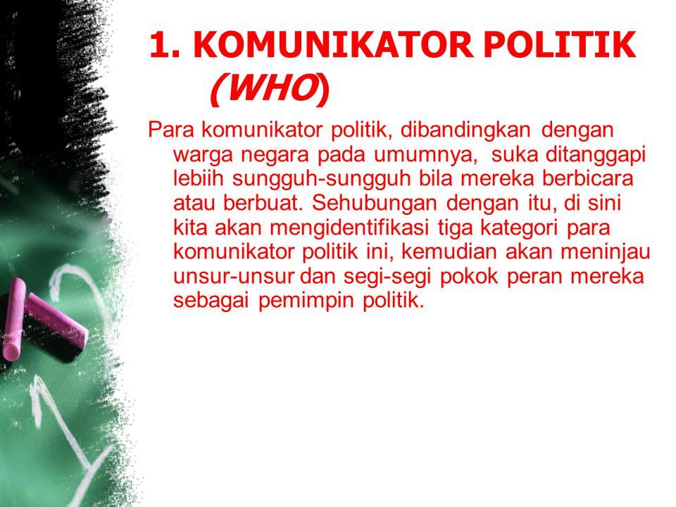 1. KOMUNIKATOR POLITIK (WHO) Para komunikator politik, dibandingkan dengan warga negara pada umumnya, suka ditanggapi lebiih sungguh-sungguh bila mere