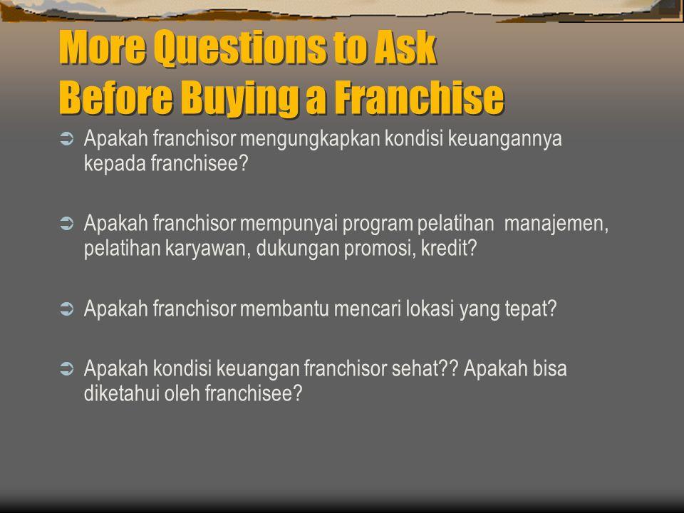 More Questions to Ask Before Buying a Franchise  Apakah franchisor mengungkapkan kondisi keuangannya kepada franchisee?  Apakah franchisor mempunyai
