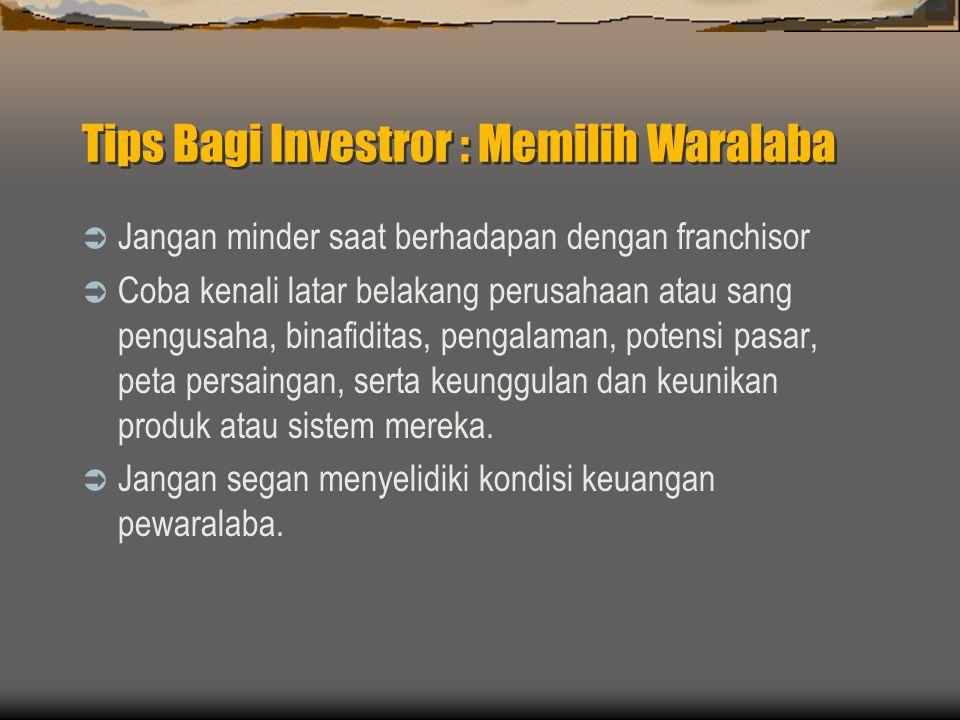 Tips Bagi Investror : Memilih Waralaba  Jangan minder saat berhadapan dengan franchisor  Coba kenali latar belakang perusahaan atau sang pengusaha, binafiditas, pengalaman, potensi pasar, peta persaingan, serta keunggulan dan keunikan produk atau sistem mereka.