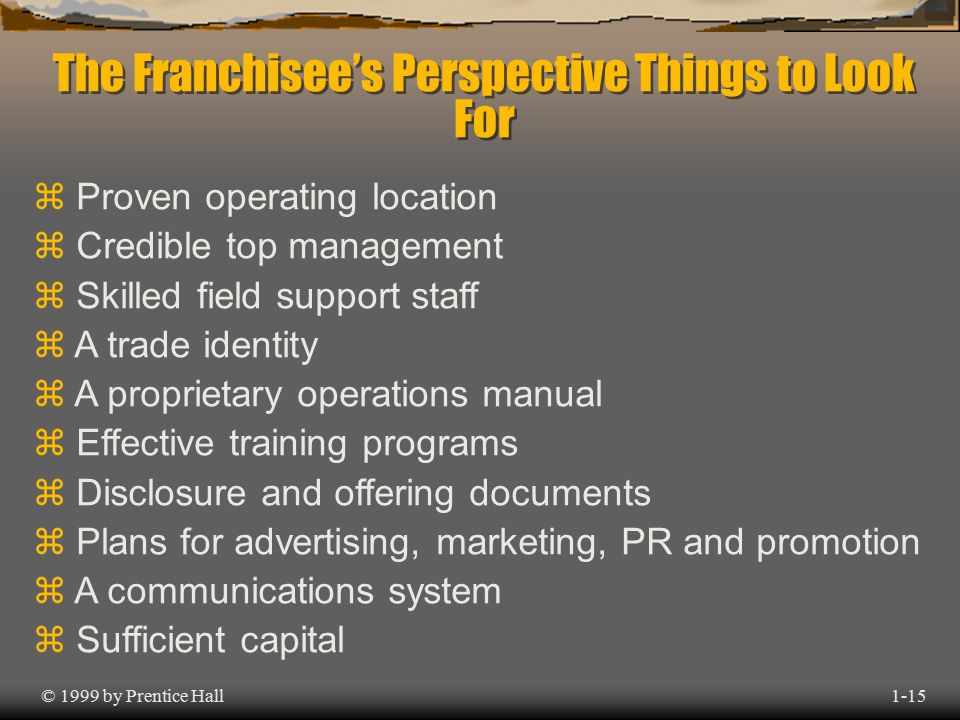 The Franchisee's Perspective Things to Look For © 1999 by Prentice Hall1-15 z Proven operating location z Credible top management z Skilled field support staff z A trade identity z A proprietary operations manual z Effective training programs z Disclosure and offering documents z Plans for advertising, marketing, PR and promotion z A communications system z Sufficient capital