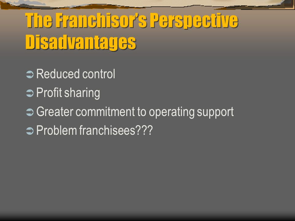 The Franchisor's Perspective Disadvantages  Reduced control  Profit sharing  Greater commitment to operating support  Problem franchisees