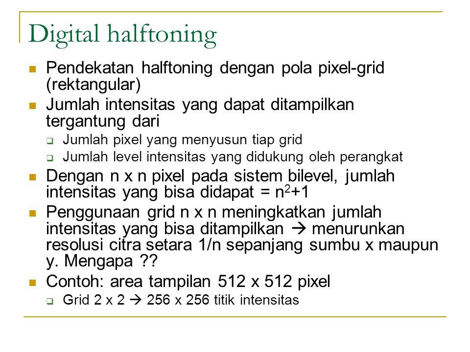 Digital halftoning Pendekatan halftoning dengan pola pixel-grid (rektangular) Jumlah intensitas yang dapat ditampilkan tergantung dari  Jumlah pixel