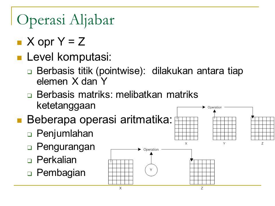 Operasi Aljabar X opr Y = Z Level komputasi:  Berbasis titik (pointwise): dilakukan antara tiap elemen X dan Y  Berbasis matriks: melibatkan matriks