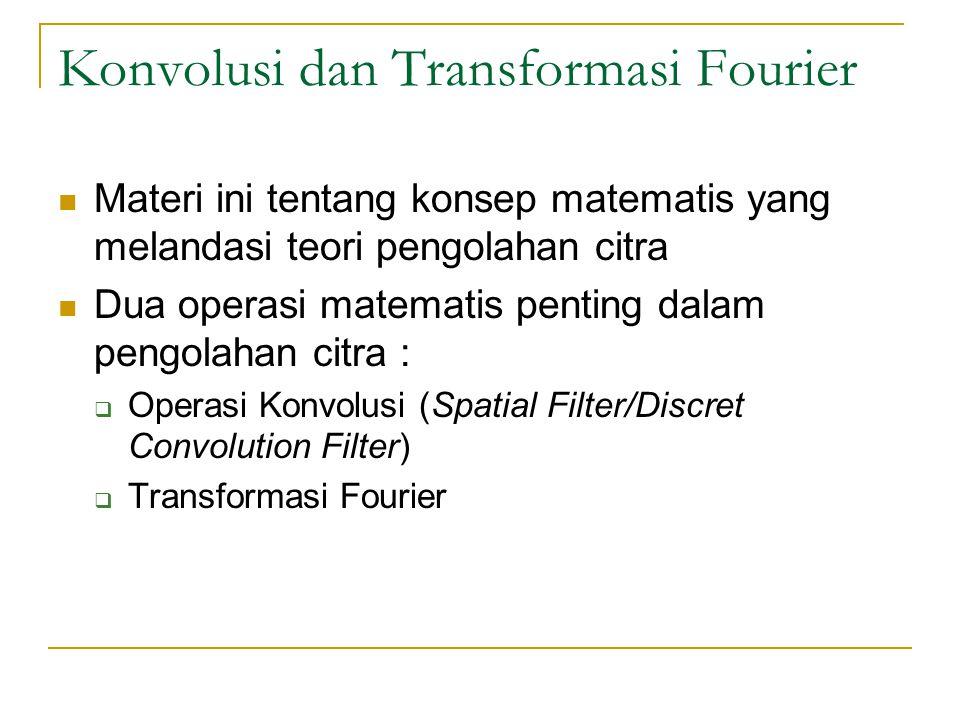 Konvolusi dan Transformasi Fourier Materi ini tentang konsep matematis yang melandasi teori pengolahan citra Dua operasi matematis penting dalam pengo