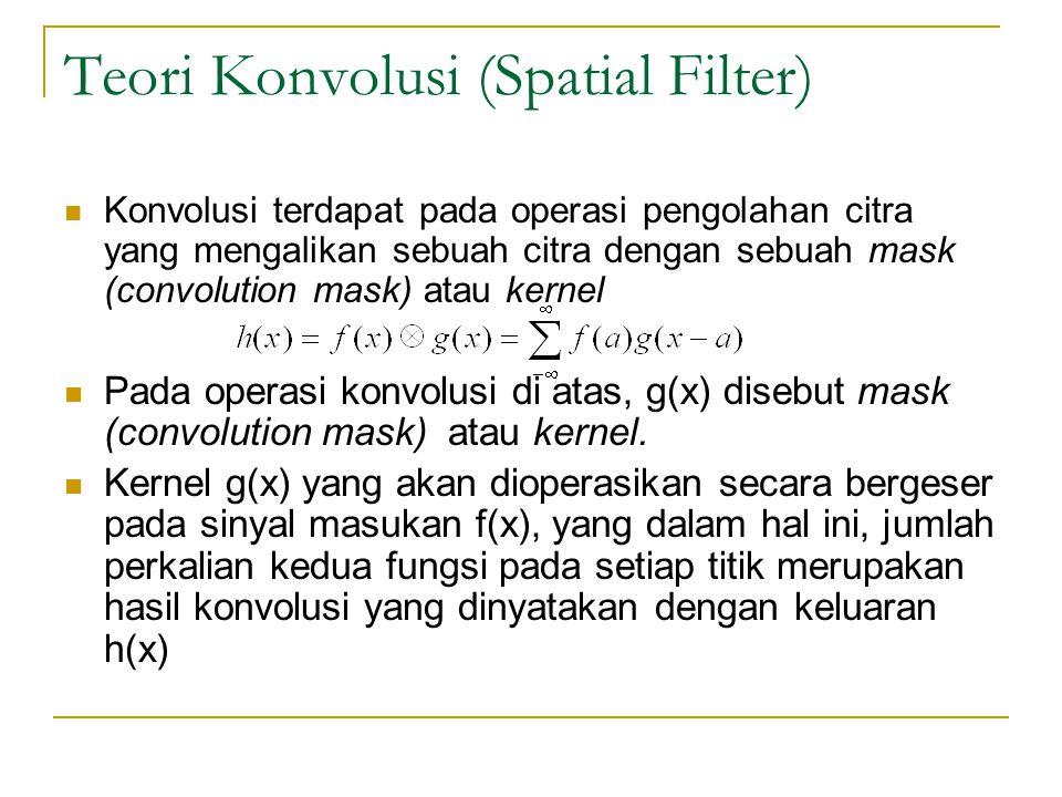 Teori Konvolusi (Spatial Filter) Konvolusi terdapat pada operasi pengolahan citra yang mengalikan sebuah citra dengan sebuah mask (convolution mask) a