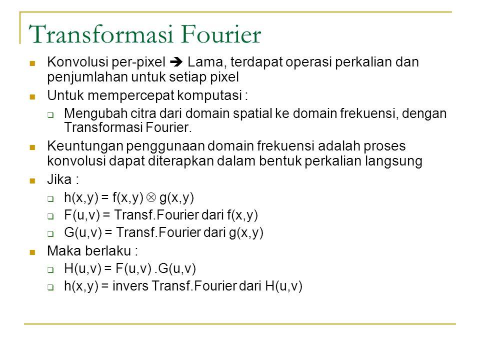 Transformasi Fourier Konvolusi per-pixel  Lama, terdapat operasi perkalian dan penjumlahan untuk setiap pixel Untuk mempercepat komputasi :  Menguba