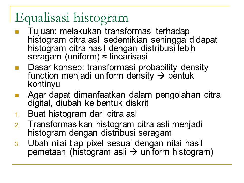 Equalisasi histogram Tujuan: melakukan transformasi terhadap histogram citra asli sedemikian sehingga didapat histogram citra hasil dengan distribusi