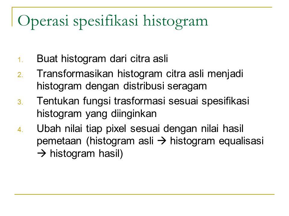 Operasi spesifikasi histogram 1. Buat histogram dari citra asli 2. Transformasikan histogram citra asli menjadi histogram dengan distribusi seragam 3.