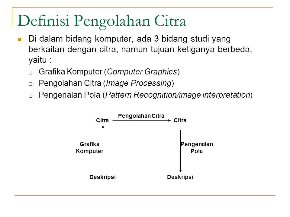 Definisi Pengolahan Citra Di dalam bidang komputer, ada 3 bidang studi yang berkaitan dengan citra, namun tujuan ketiganya berbeda, yaitu :  Grafika