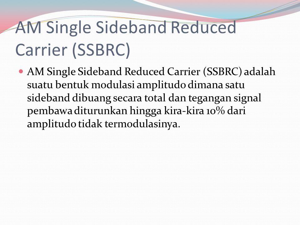 AM Single Sideband Reduced Carrier (SSBRC) AM Single Sideband Reduced Carrier (SSBRC) adalah suatu bentuk modulasi amplitudo dimana satu sideband dibu