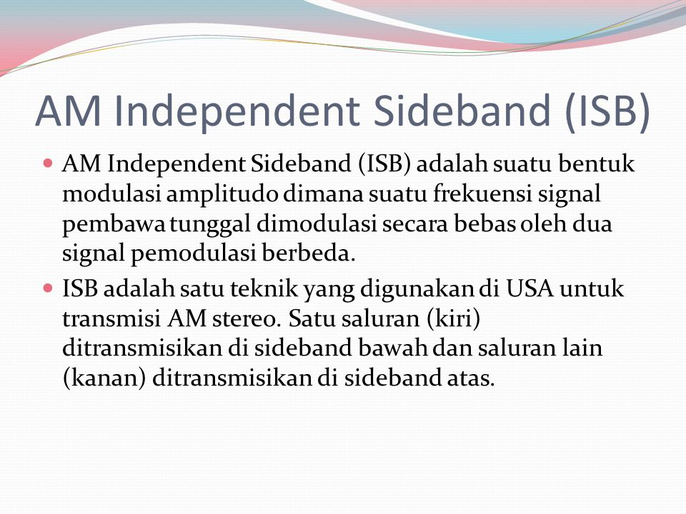 AM Independent Sideband (ISB) AM Independent Sideband (ISB) adalah suatu bentuk modulasi amplitudo dimana suatu frekuensi signal pembawa tunggal dimod