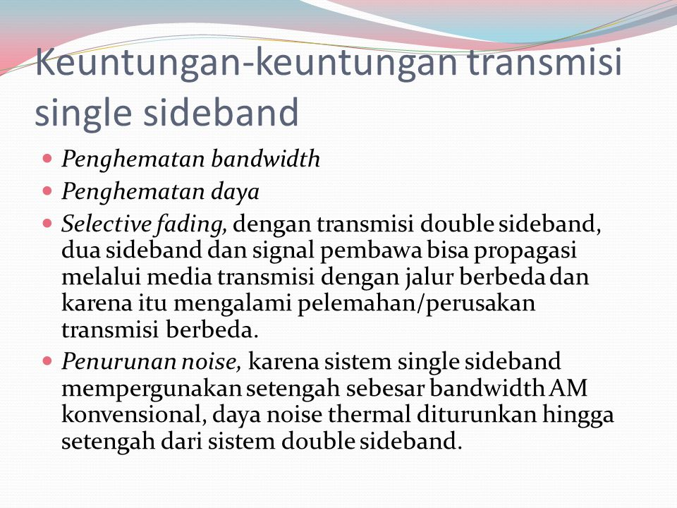 Keuntungan-keuntungan transmisi single sideband Penghematan bandwidth Penghematan daya Selective fading, dengan transmisi double sideband, dua sideban