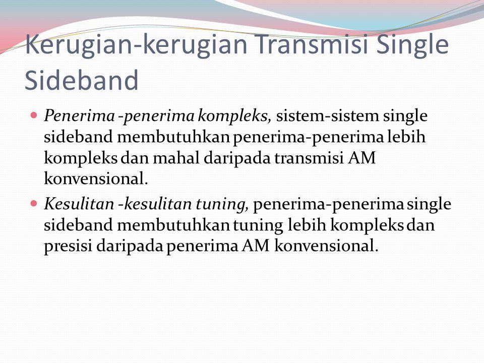 Kerugian-kerugian Transmisi Single Sideband Penerima -penerima kompleks, sistem-sistem single sideband membutuhkan penerima-penerima lebih kompleks da