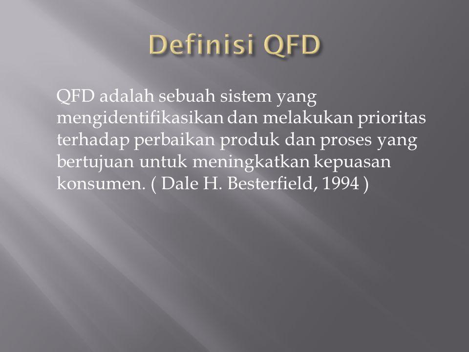 QFD adalah sebuah sistem yang mengidentifikasikan dan melakukan prioritas terhadap perbaikan produk dan proses yang bertujuan untuk meningkatkan kepuasan konsumen.