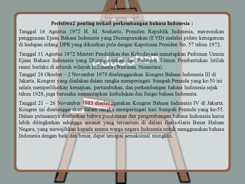 Peristiwa2 penting terkait perkembangan bahasa Indonesia : Tanggal 16 Agustus 1972 H. M. Soeharto, Presiden Republik Indonesia, meresmikan penggunaan