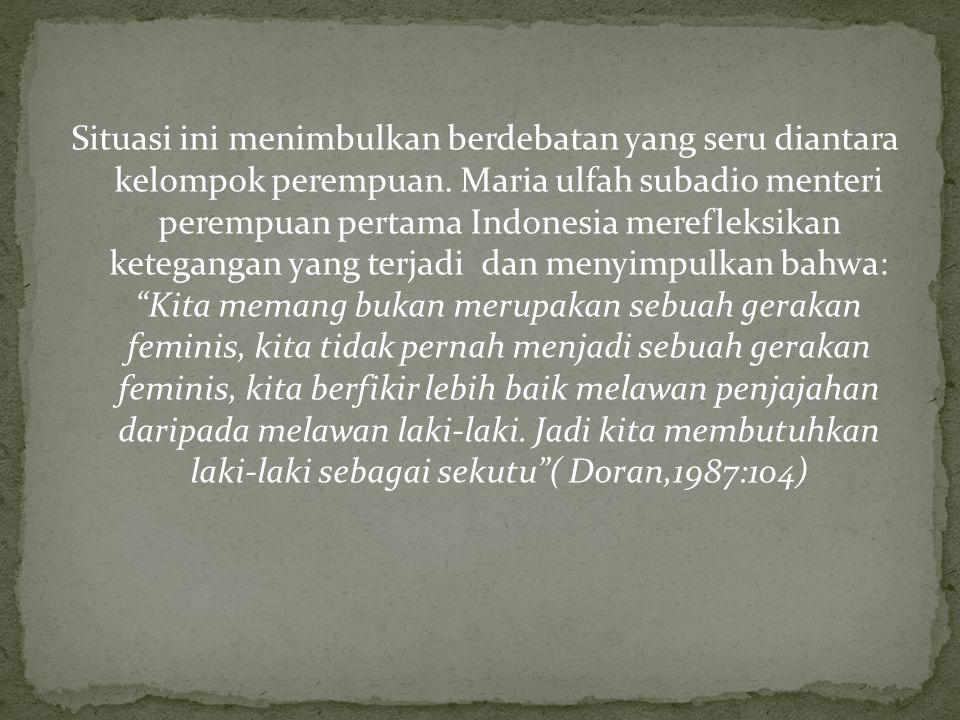 Situasi ini menimbulkan berdebatan yang seru diantara kelompok perempuan. Maria ulfah subadio menteri perempuan pertama Indonesia merefleksikan ketega