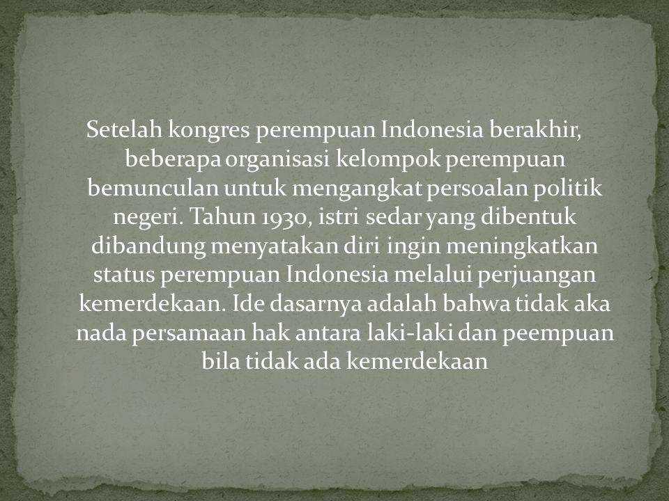 Setelah kongres perempuan Indonesia berakhir, beberapa organisasi kelompok perempuan bemunculan untuk mengangkat persoalan politik negeri. Tahun 1930,