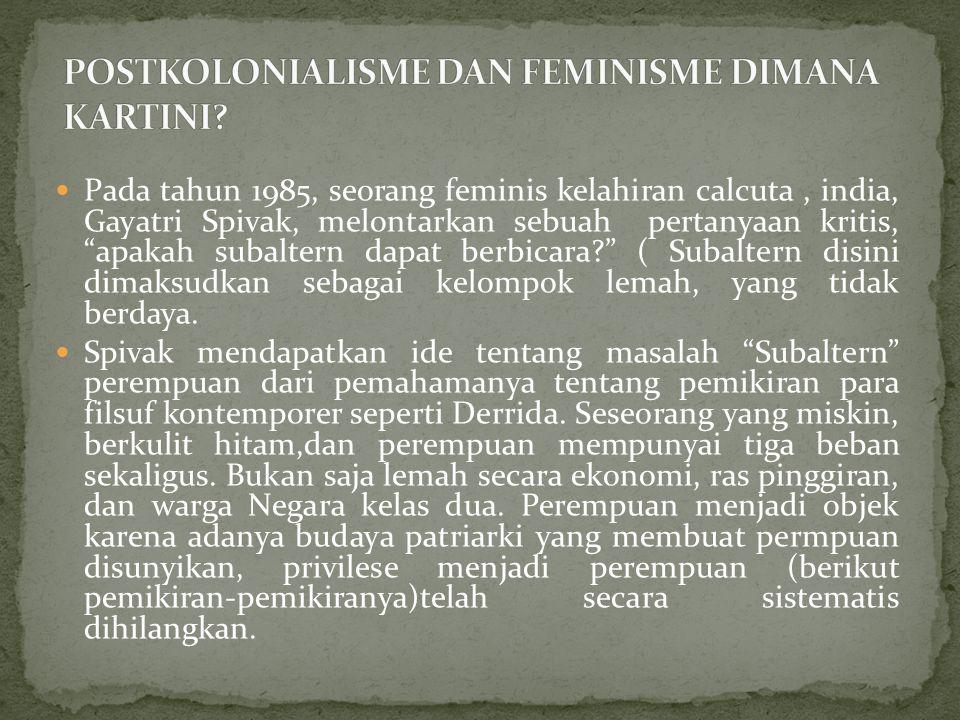 """Pada tahun 1985, seorang feminis kelahiran calcuta, india, Gayatri Spivak, melontarkan sebuah pertanyaan kritis, """"apakah subaltern dapat berbicara?"""" ("""