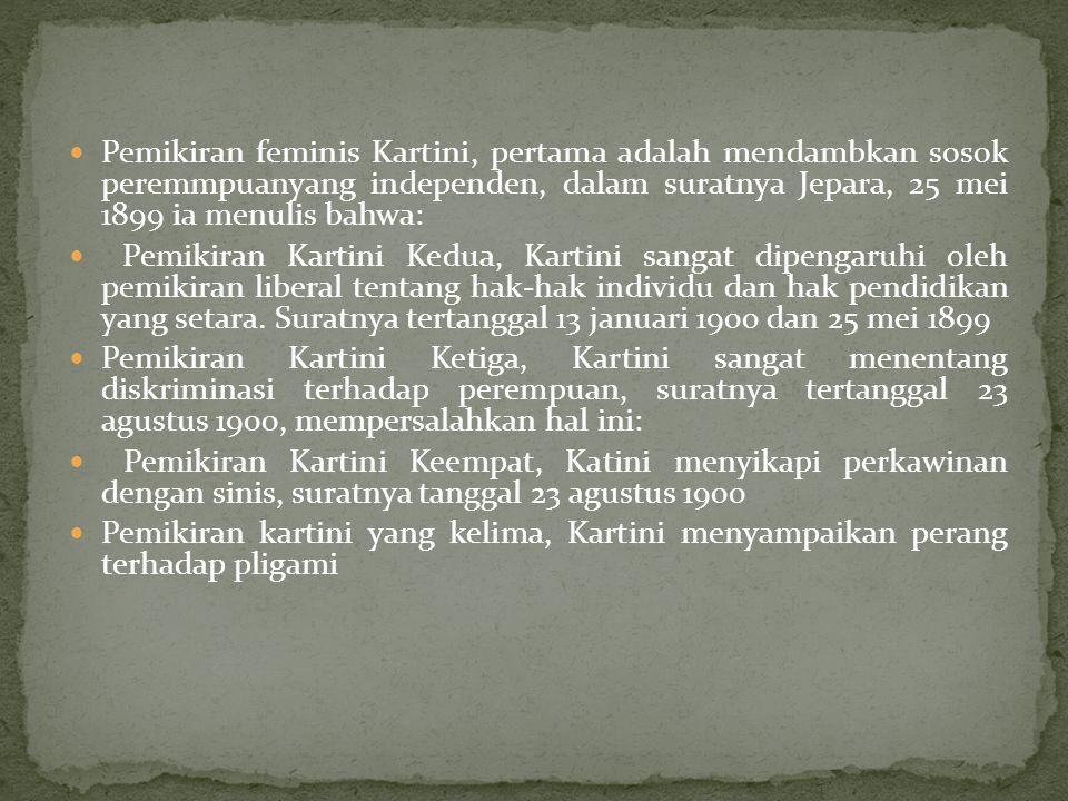 Pemikiran feminis Kartini, pertama adalah mendambkan sosok peremmpuanyang independen, dalam suratnya Jepara, 25 mei 1899 ia menulis bahwa: Pemikiran K