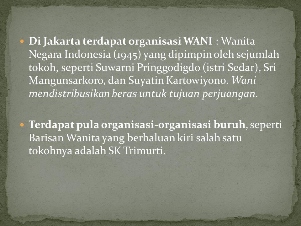 Di Jakarta terdapat organisasi WANI : Wanita Negara Indonesia (1945) yang dipimpin oleh sejumlah tokoh, seperti Suwarni Pringgodigdo (istri Sedar), Sr
