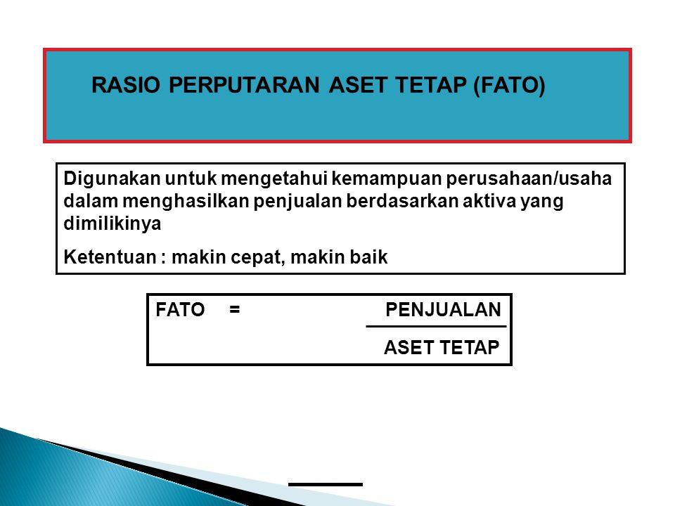 RASIO PERPUTARAN ASET TETAP (FATO) FATO = PENJUALAN ASET TETAP Digunakan untuk mengetahui kemampuan perusahaan/usaha dalam menghasilkan penjualan berd