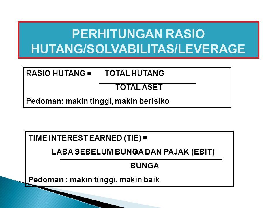 PERHITUNGAN RASIO HUTANG/SOLVABILITAS/LEVERAGE RASIO HUTANG = TOTAL HUTANG TOTAL ASET Pedoman: makin tinggi, makin berisiko TIME INTEREST EARNED (TIE)