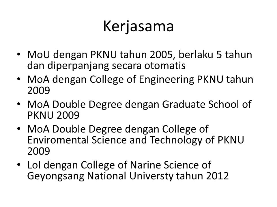 Kerjasama MoU dengan PKNU tahun 2005, berlaku 5 tahun dan diperpanjang secara otomatis MoA dengan College of Engineering PKNU tahun 2009 MoA Double Degree dengan Graduate School of PKNU 2009 MoA Double Degree dengan College of Enviromental Science and Technology of PKNU 2009 LoI dengan College of Narine Science of Geyongsang National Universty tahun 2012