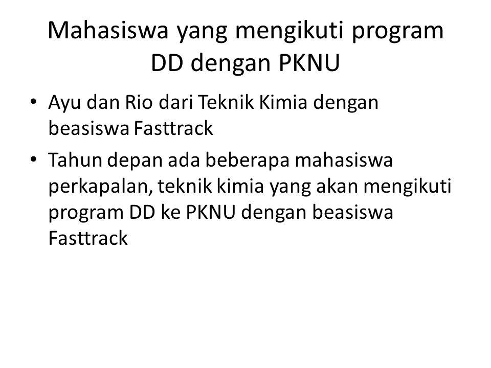 Mahasiswa yang mengikuti program DD dengan PKNU Ayu dan Rio dari Teknik Kimia dengan beasiswa Fasttrack Tahun depan ada beberapa mahasiswa perkapalan, teknik kimia yang akan mengikuti program DD ke PKNU dengan beasiswa Fasttrack