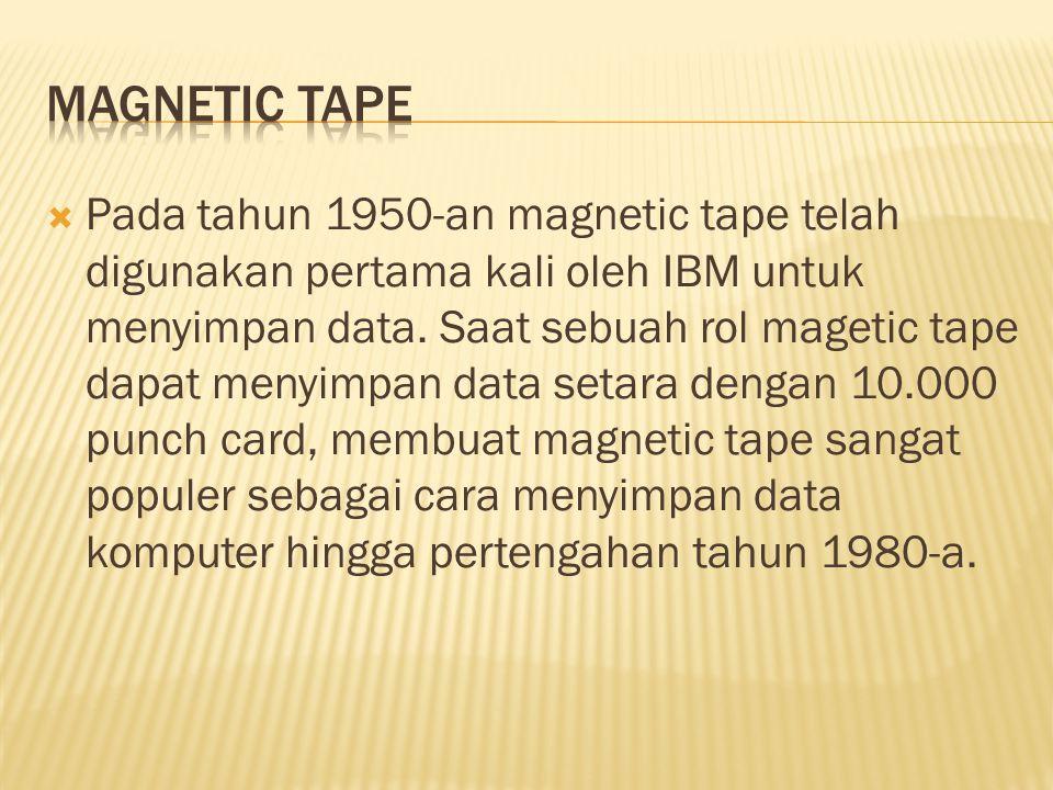  Pada tahun 1950-an magnetic tape telah digunakan pertama kali oleh IBM untuk menyimpan data. Saat sebuah rol magetic tape dapat menyimpan data setar