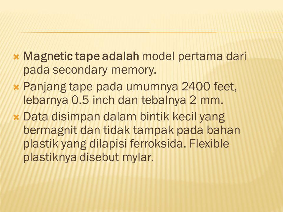  Magnetic tape adalah model pertama dari pada secondary memory.  Panjang tape pada umumnya 2400 feet, lebarnya 0.5 inch dan tebalnya 2 mm.  Data di