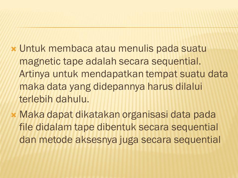  Untuk membaca atau menulis pada suatu magnetic tape adalah secara sequential. Artinya untuk mendapatkan tempat suatu data maka data yang didepannya