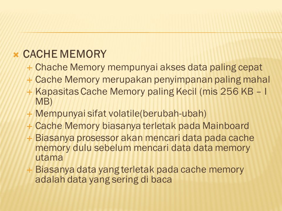  CACHE MEMORY  Chache Memory mempunyai akses data paling cepat  Cache Memory merupakan penyimpanan paling mahal  Kapasitas Cache Memory paling Kec